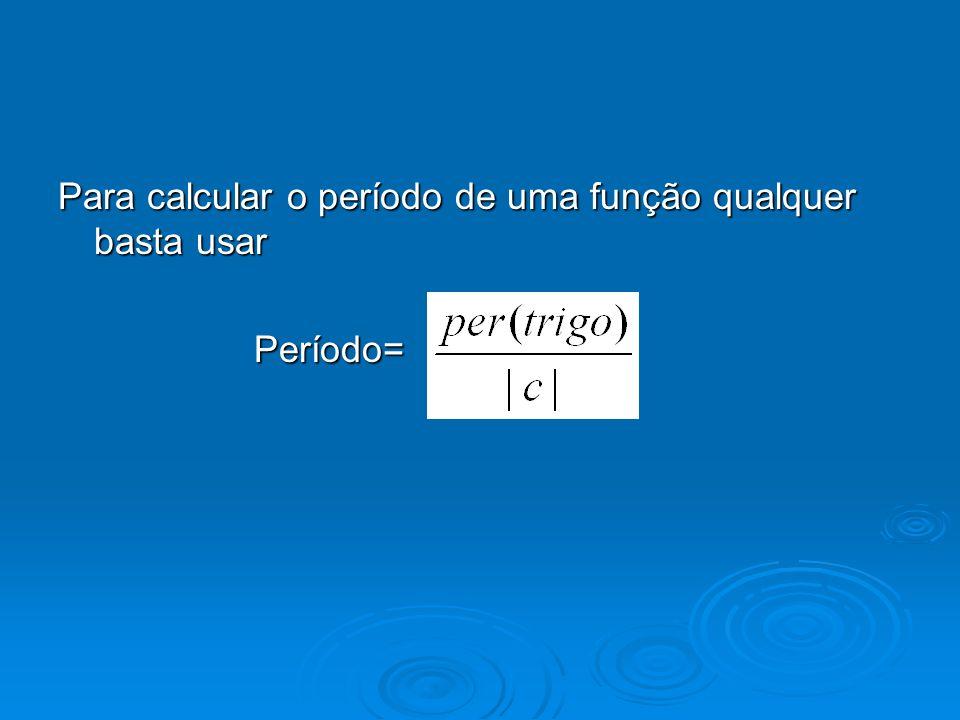 Para calcular o período de uma função qualquer basta usar Período= Período=