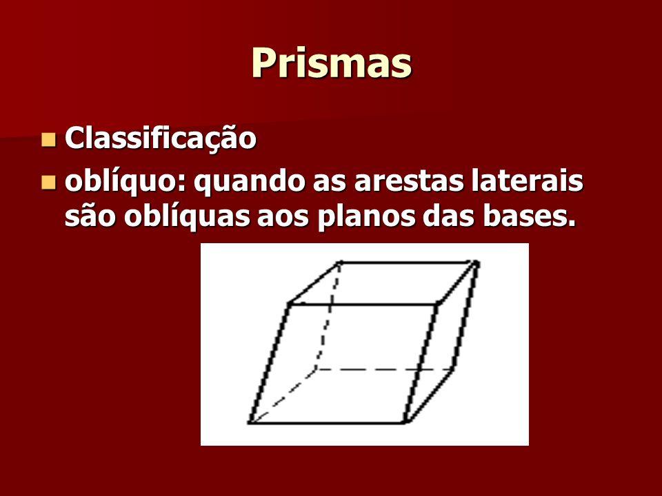 Prismas Classificação Classificação oblíquo: quando as arestas laterais são oblíquas aos planos das bases. oblíquo: quando as arestas laterais são obl
