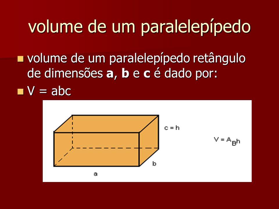 volume de um paralelepípedo volume de um paralelepípedo retângulo de dimensões a, b e c é dado por: volume de um paralelepípedo retângulo de dimensões