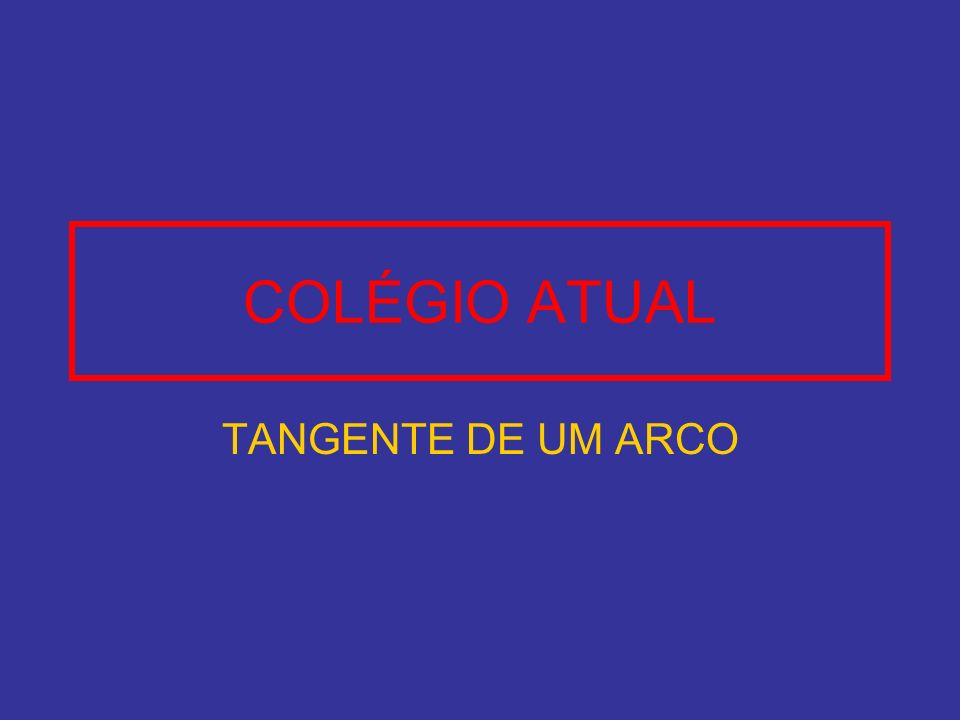 COLÉGIO ATUAL TANGENTE DE UM ARCO