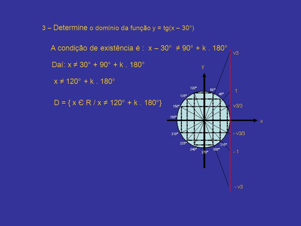 3 – Determine o domínio da função y = tg(x – 30°) A condição de existência é : x – 30° 90° + k. 180° Daí: x 30° + 90° + k. 180° x 120° + k. 180° D = {