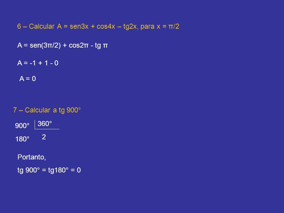 6 – Calcular A = sen3x + cos4x – tg2x, para x = π/2 A = sen(3π/2) + cos2π - tg π A = -1 + 1 - 0 A = 0 7 – Calcular a tg 900° 900° 360° 2 180° Portanto