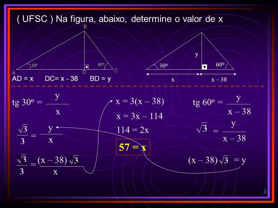3 ( UFSC ) Na figura, abaixo, determine o valor de x AD = x DC= x - 38 BD = y tg 30 o = x x – 38 y 60 o 30 o y x y x tg 60 o = y x – 38 = y (x – 38) = y = = (x – 38) x x = 3(x – 38) x = 3x – 114 114 = 2x 57 = x