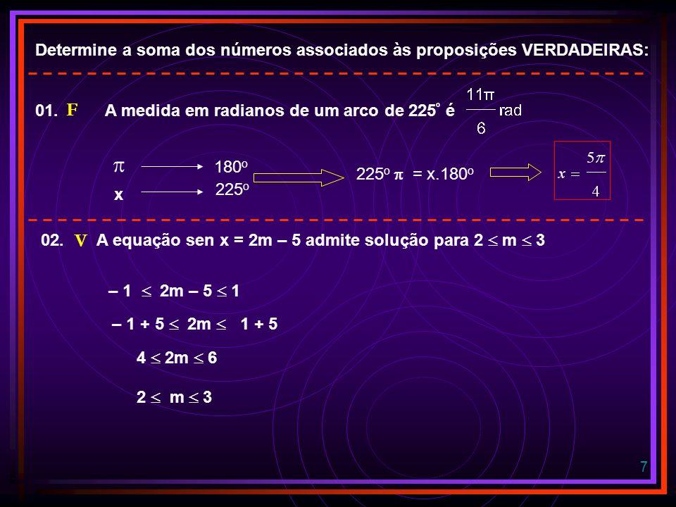 7 Determine a soma dos números associados às proposições VERDADEIRAS: 180 o x 225 o 225 o = x.180 o 01.