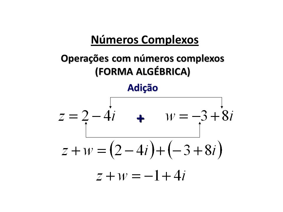 Números Complexos Operações com números complexos (FORMA ALGÉBRICA) Adição +