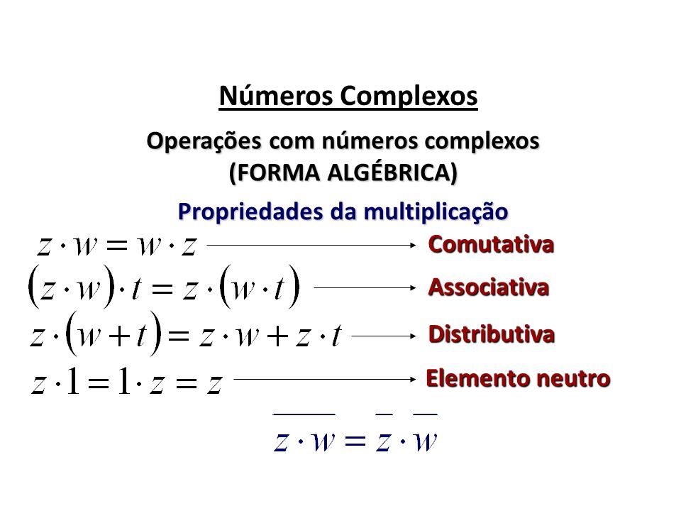 Números Complexos Operações com números complexos (FORMA ALGÉBRICA) Propriedades da multiplicação Comutativa Associativa Distributiva Elemento neutro