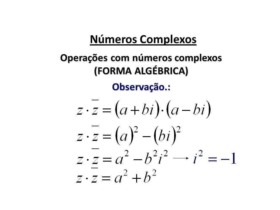 Números Complexos Operações com números complexos (FORMA ALGÉBRICA) Observação.: