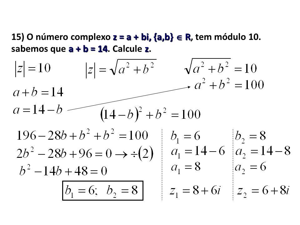 15) O número complexo z = a + bi, {a,b} R, tem módulo 10. sabemos que a + b = 14. Calcule z.