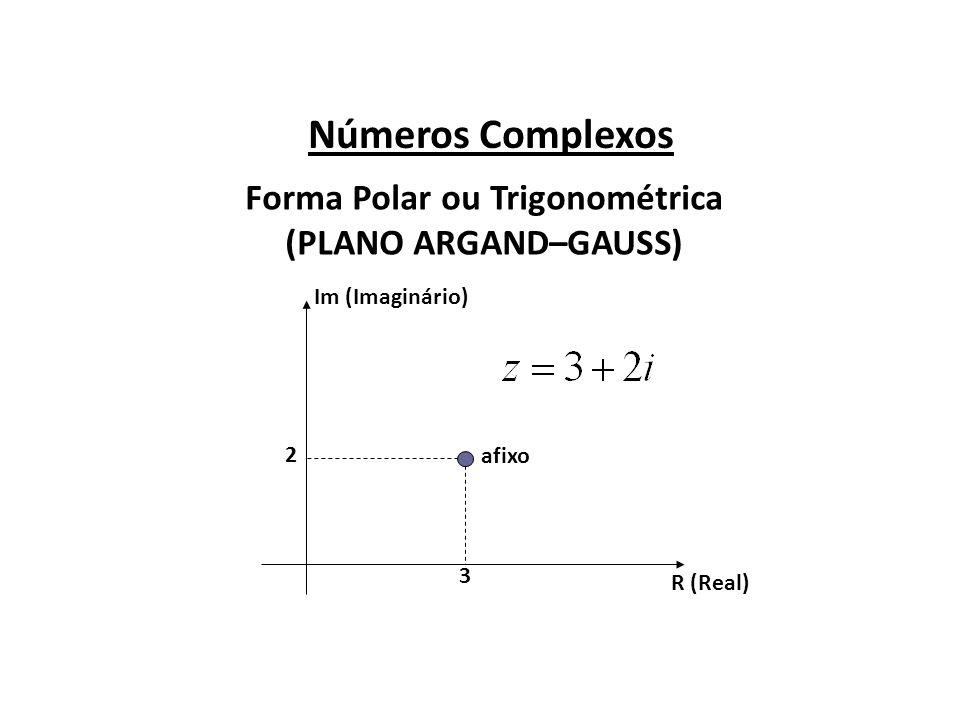 Números Complexos Forma Polar ou Trigonométrica (PLANO ARGAND–GAUSS) R (Real) Im (Imaginário) afixo 3 2