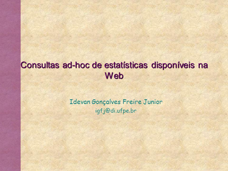 Consultas ad-hoc de estatísticas disponíveis na Web Idevan Gonçalves Freire Junior igfj@di.ufpe.br