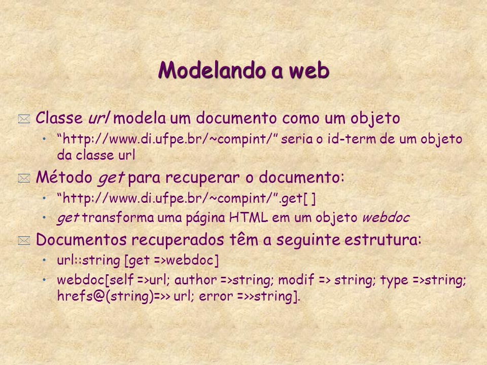 Modelando a web * Classe url modela um documento como um objeto http://www.di.ufpe.br/~compint/ seria o id-term de um objeto da classe url * Método get para recuperar o documento: http://www.di.ufpe.br/~compint/.get[ ] get transforma uma página HTML em um objeto webdoc * Documentos recuperados têm a seguinte estrutura: url::string [get =>webdoc] webdoc[self =>url; author =>string; modif => string; type =>string; hrefs@(string)=>> url; error =>>string].