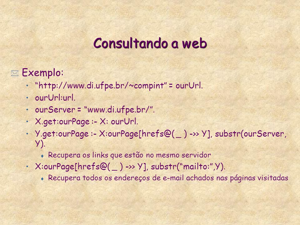 Consultando a web * Exemplo: http://www.di.ufpe.br/~compint = ourUrl. ourUrl:url. ourServer = www.di.ufpe.br/. X.get:ourPage :- X: ourUrl. Y.get:ourPa