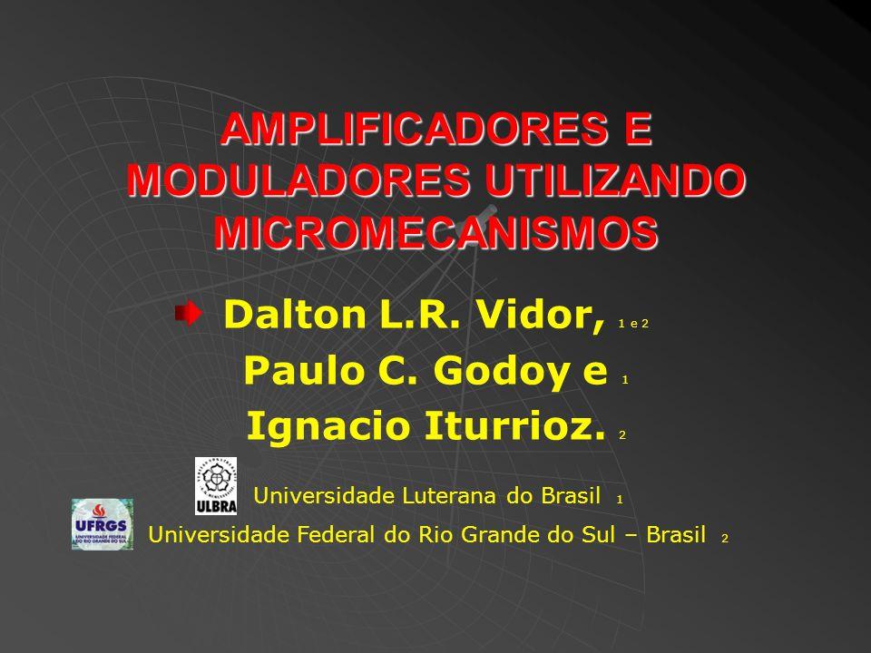 AMPLIFICADORES E MODULADORES UTILIZANDO MICROMECANISMOS Dalton L.R. Vidor, 1 e 2 Paulo C. Godoy e 1 Ignacio Iturrioz. 2 Universidade Luterana do Brasi