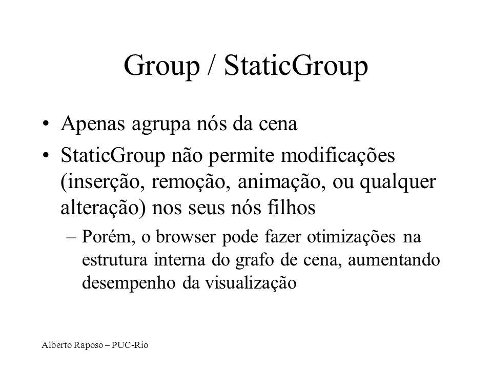 Alberto Raposo – PUC-Rio Group / StaticGroup Apenas agrupa nós da cena StaticGroup não permite modificações (inserção, remoção, animação, ou qualquer alteração) nos seus nós filhos –Porém, o browser pode fazer otimizações na estrutura interna do grafo de cena, aumentando desempenho da visualização