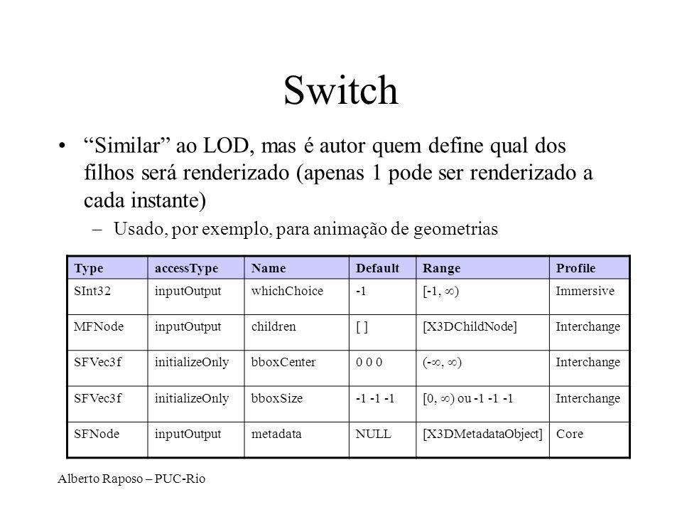 Alberto Raposo – PUC-Rio Switch Similar ao LOD, mas é autor quem define qual dos filhos será renderizado (apenas 1 pode ser renderizado a cada instante) –Usado, por exemplo, para animação de geometrias TypeaccessTypeNameDefaultRangeProfile SInt32inputOutputwhichChoice [-1, ) Immersive MFNodeinputOutputchildren[ ][X3DChildNode]Interchange SFVec3finitializeOnlybboxCenter0 0 0 (-, ) Interchange SFVec3finitializeOnlybboxSize-1 -1 -1 [0, ) ou -1 -1 -1 Interchange SFNodeinputOutputmetadataNULL[X3DMetadataObject]Core