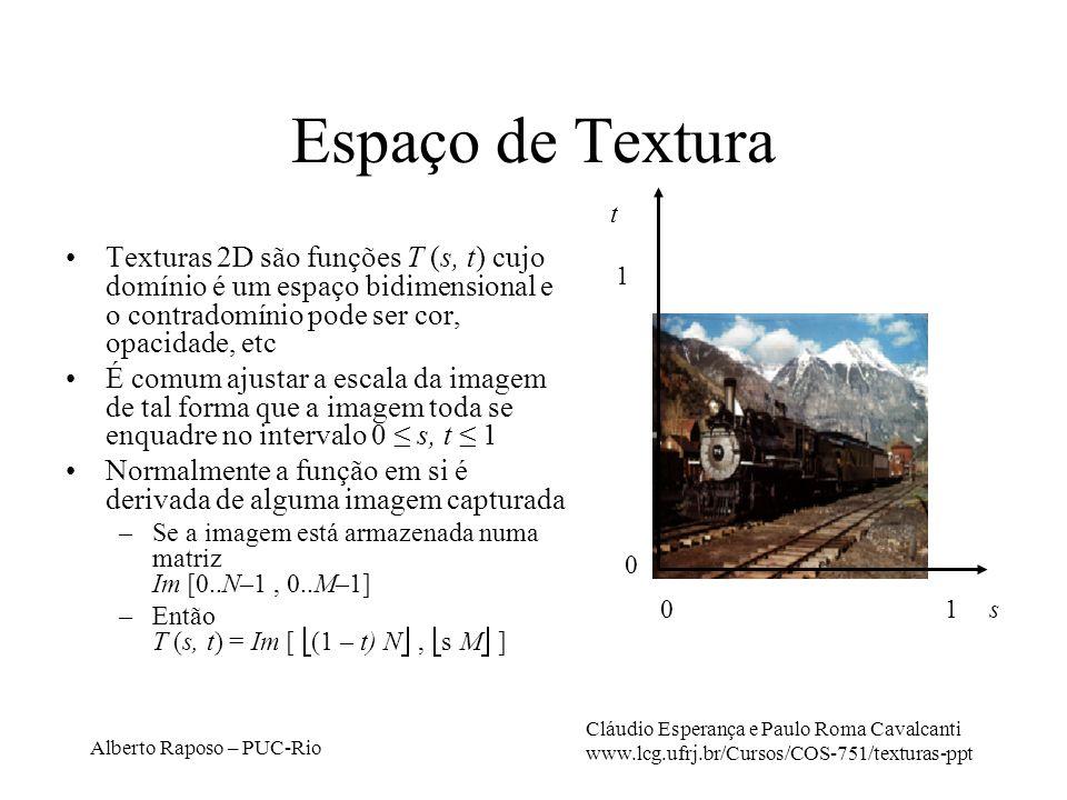 Alberto Raposo – PUC-Rio Espaço de Textura Texturas 2D são funções T (s, t) cujo domínio é um espaço bidimensional e o contradomínio pode ser cor, opacidade, etc É comum ajustar a escala da imagem de tal forma que a imagem toda se enquadre no intervalo 0 s, t 1 Normalmente a função em si é derivada de alguma imagem capturada –Se a imagem está armazenada numa matriz Im [0..N–1, 0..M–1] –Então T (s, t) = Im [ (1 – t) N, s M ] t s 1 1 0 0 Cláudio Esperança e Paulo Roma Cavalcanti www.lcg.ufrj.br/Cursos/COS-751/texturas-ppt