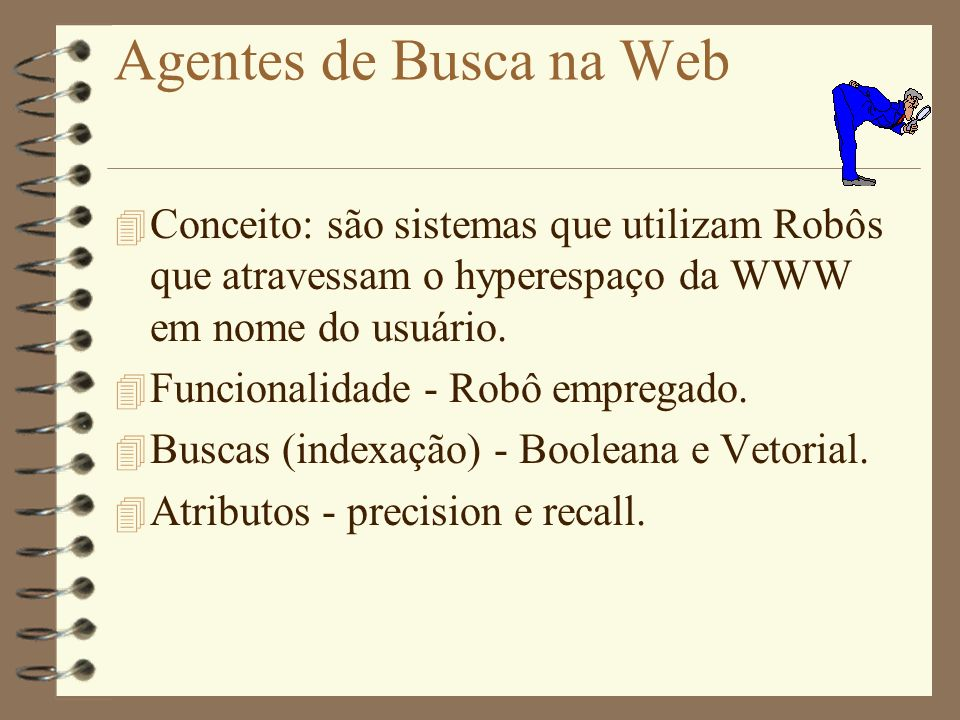 Agentes de Busca na Web 4 Conceito: são sistemas que utilizam Robôs que atravessam o hyperespaço da WWW em nome do usuário.