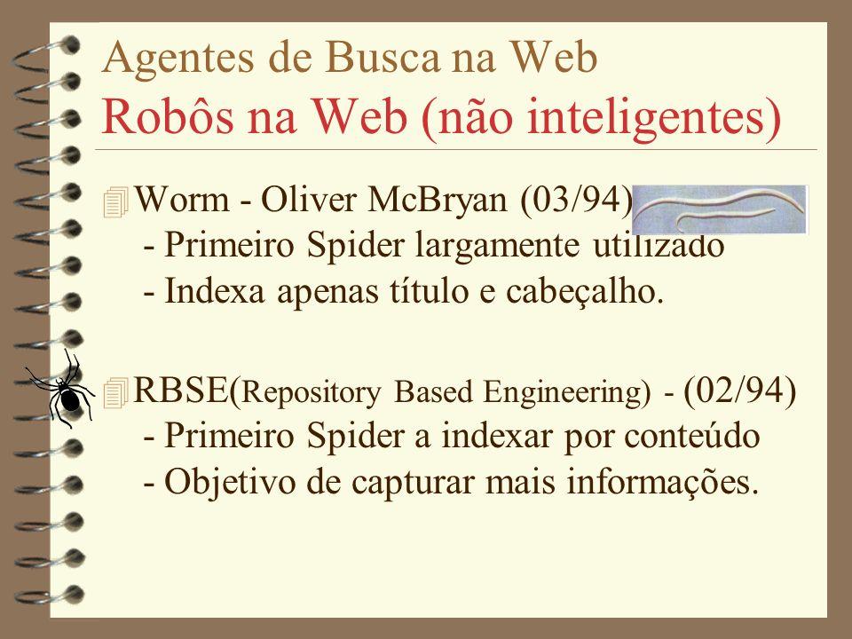 Agentes de Busca na Web Robôs na Web (não inteligentes) 4 Worm - Oliver McBryan (03/94) - Primeiro Spider largamente utilizado - Indexa apenas título e cabeçalho.