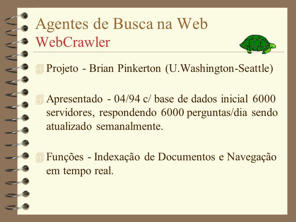 Agentes de Busca na Web WebCrawler 4 Projeto - Brian Pinkerton (U.Washington-Seattle) 4 Apresentado - 04/94 c/ base de dados inicial 6000 servidores, respondendo 6000 perguntas/dia sendo atualizado semanalmente.