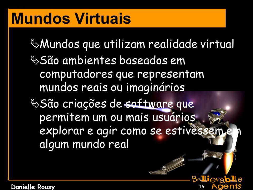 Danielle Rousy 16 Mundos Virtuais Mundos que utilizam realidade virtual São ambientes baseados em computadores que representam mundos reais ou imaginá