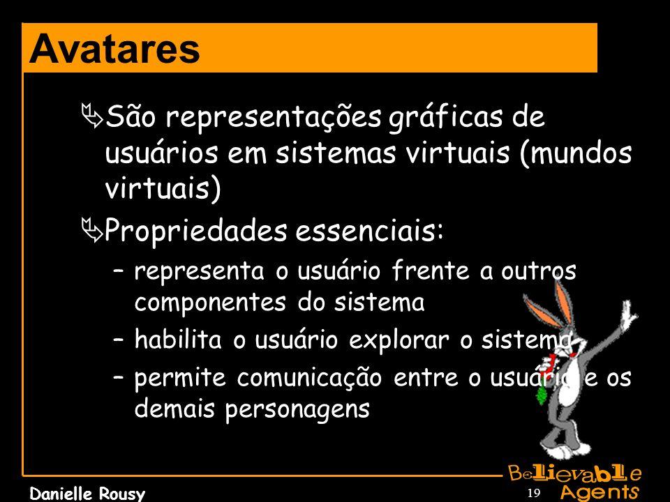 Danielle Rousy 19 Avatares São representações gráficas de usuários em sistemas virtuais (mundos virtuais) Propriedades essenciais: –representa o usuár