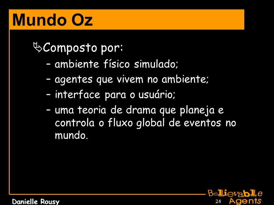 Danielle Rousy 24 Mundo Oz Composto por: –ambiente físico simulado; –agentes que vivem no ambiente; –interface para o usuário; –uma teoria de drama qu