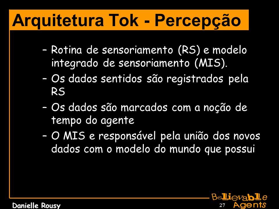 Danielle Rousy 27 Arquitetura Tok - Percepção –Rotina de sensoriamento (RS) e modelo integrado de sensoriamento (MIS). –Os dados sentidos são registra