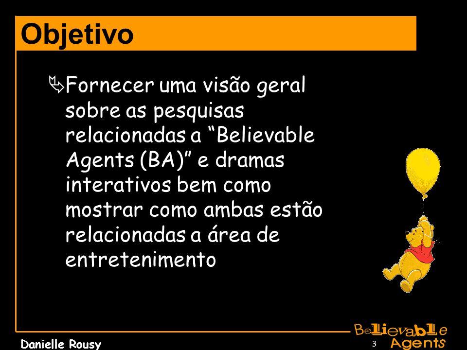 Danielle Rousy 3 Objetivo Fornecer uma visão geral sobre as pesquisas relacionadas a Believable Agents (BA) e dramas interativos bem como mostrar como