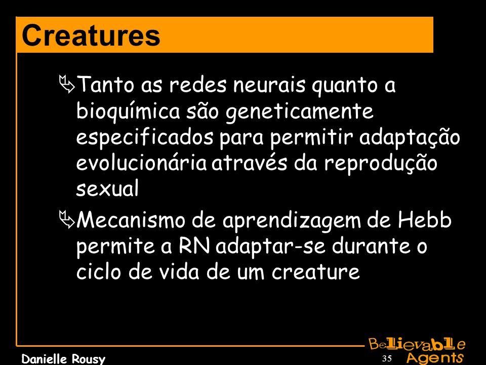 Danielle Rousy 35 Creatures Tanto as redes neurais quanto a bioquímica são geneticamente especificados para permitir adaptação evolucionária através d
