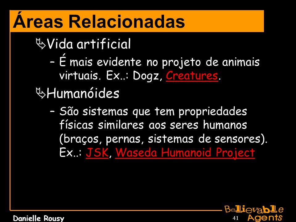 Danielle Rousy 41 Áreas Relacionadas Vida artificial –É mais evidente no projeto de animais virtuais. Ex..: Dogz, Creatures.Creatures Humanóides –São