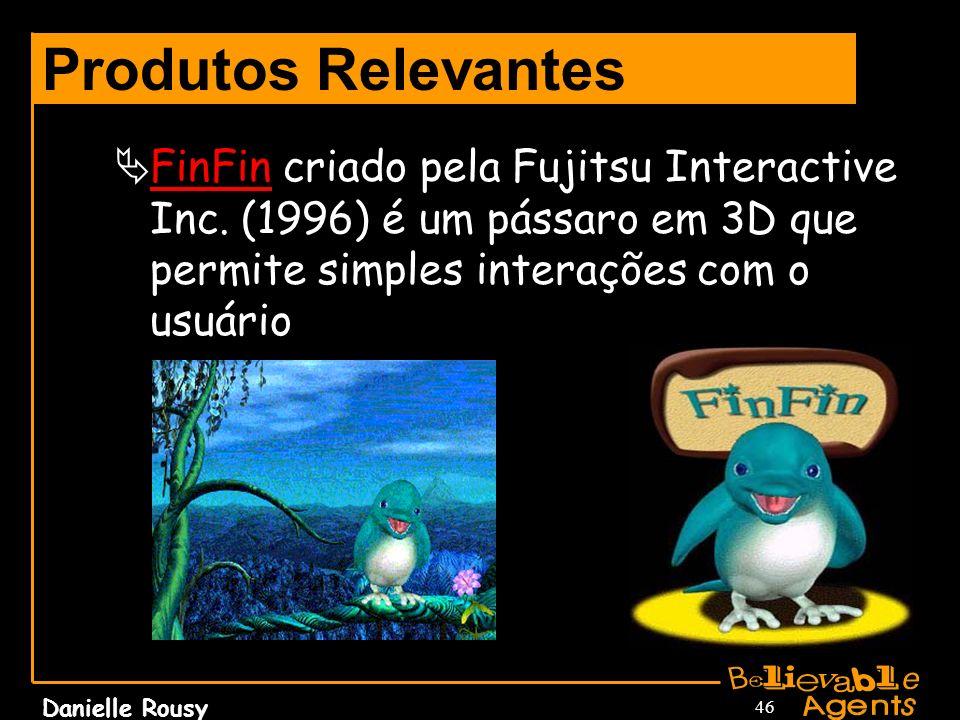 Danielle Rousy 46 Produtos Relevantes FinFin criado pela Fujitsu Interactive Inc. (1996) é um pássaro em 3D que permite simples interações com o usuár