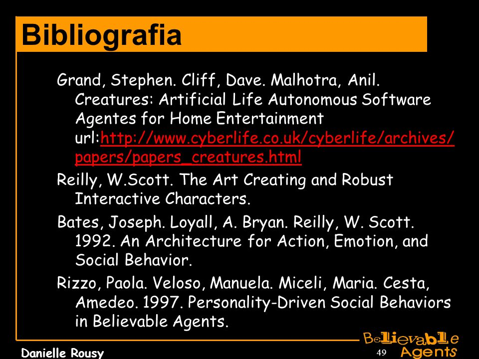 Danielle Rousy 49 Bibliografia Grand, Stephen. Cliff, Dave. Malhotra, Anil. Creatures: Artificial Life Autonomous Software Agentes for Home Entertainm