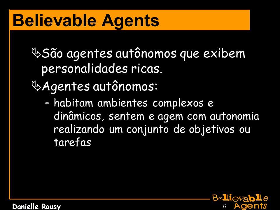 Danielle Rousy 7 Believable Agents Personalidade: –conjunto de traços estáveis e psicológicos caracterizando um indivíduo; –comunica a essência de um personagem; –podem ser reconhecida através do comportamento.