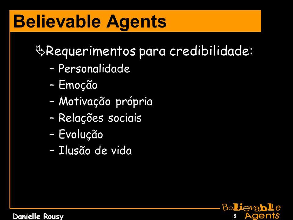 Danielle Rousy 8 Believable Agents Requerimentos para credibilidade: –Personalidade –Emoção –Motivação própria –Relações sociais –Evolução –Ilusão de