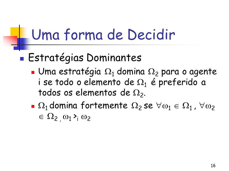 16 Uma forma de Decidir Estratégias Dominantes Uma estratégia 1 domina 2 para o agente i se todo o elemento de 1 é preferido a todos os elementos de 2