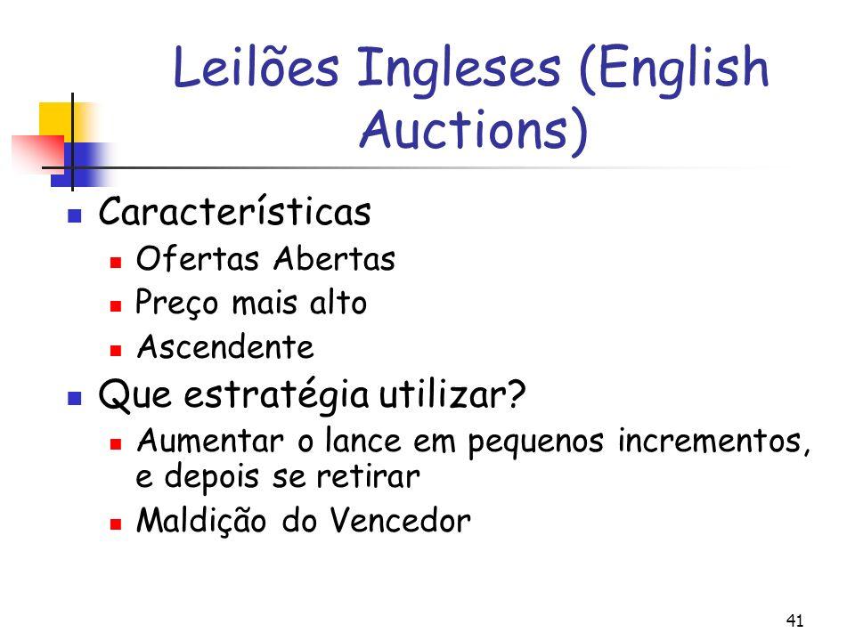 41 Leilões Ingleses (English Auctions) Características Ofertas Abertas Preço mais alto Ascendente Que estratégia utilizar? Aumentar o lance em pequeno