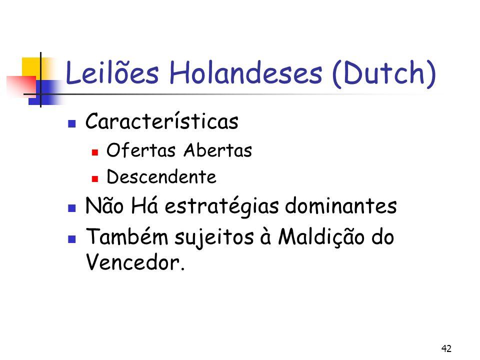 42 Leilões Holandeses (Dutch) Características Ofertas Abertas Descendente Não Há estratégias dominantes Também sujeitos à Maldição do Vencedor.
