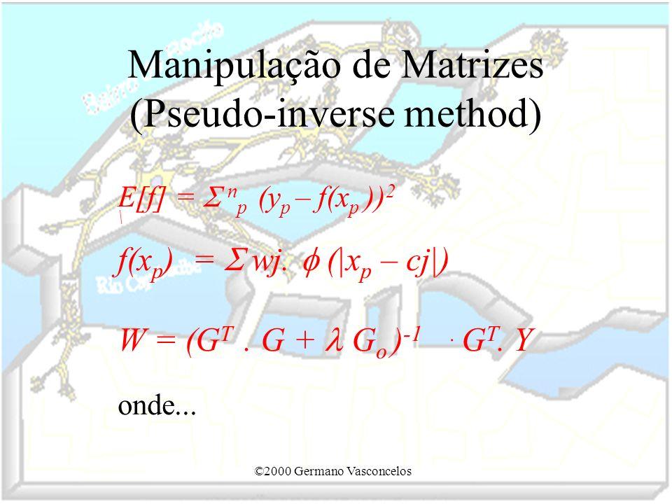 ©2000 Germano Vasconcelos Manipulação de Matrizes (Pseudo-inverse method) E[f] = n p (y p – f(x p )) 2 \ f(x p ) = wj. (|x p – cj|) W = (G T. G + G o