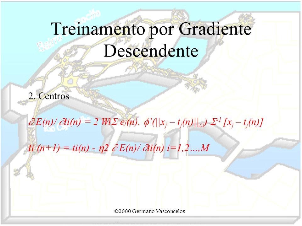 ©2000 Germano Vasconcelos Treinamento por Gradiente Descendente 2. Centros E(n)/ t i(n) = 2 Wi e j (n). (||x j – t j (n)|| ci ) -1 [x j – t j (n)] t i