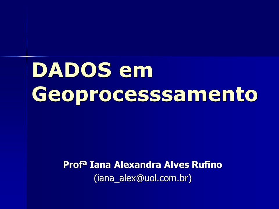 DADOS em Geoprocesssamento Profª Iana Alexandra Alves Rufino (iana_alex@uol.com.br)
