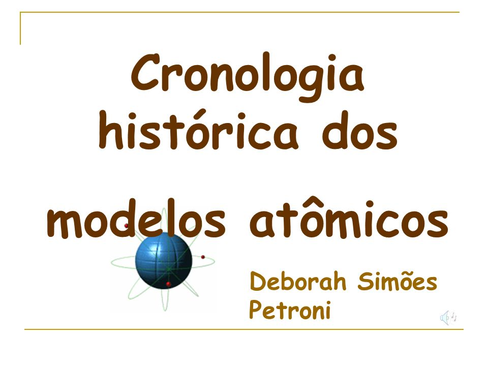 Cronologia histórica dos modelos atômicos Deborah Simões Petroni