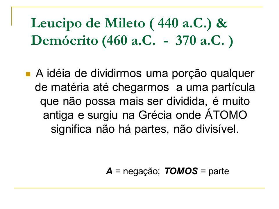 Leucipo de Mileto ( 440 a.C.) & Demócrito (460 a.C. - 370 a.C. ) A idéia de dividirmos uma porção qualquer de matéria até chegarmos a uma partícula qu