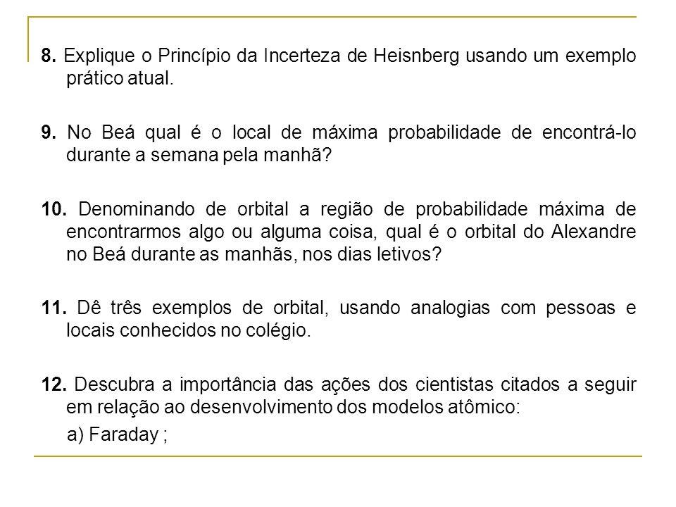 8. Explique o Princípio da Incerteza de Heisnberg usando um exemplo prático atual. 9. No Beá qual é o local de máxima probabilidade de encontrá-lo dur