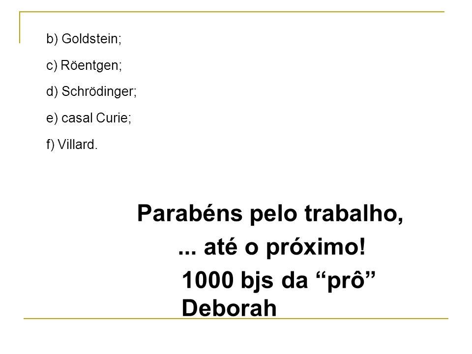 b) Goldstein; c) Röentgen; d) Schrödinger; e) casal Curie; f) Villard. Parabéns pelo trabalho,... até o próximo! 1000 bjs da prô Deborah