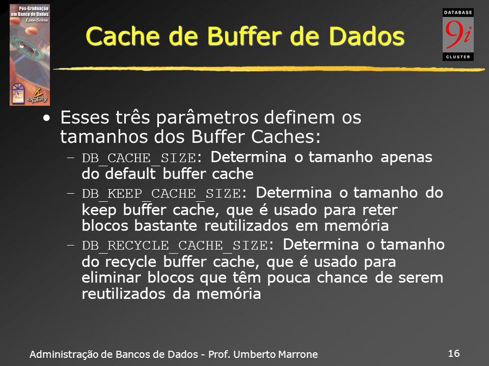 Administração de Bancos de Dados - Prof. Umberto Marrone 16 Cache de Buffer de Dados Esses três parâmetros definem os tamanhos dos Buffer Caches: –DB_