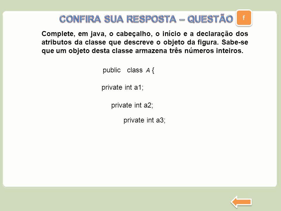 f f private int a3; public class A { private int a1; private int a2; Complete, em java, o cabeçalho, o início e a declaração dos atributos da classe q