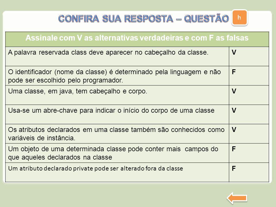 h h Assinale com V as alternativas verdadeiras e com F as falsas A palavra reservada class deve aparecer no cabeçalho da classe. e V O identificador (