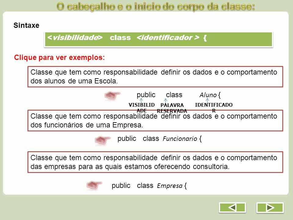 class { Clique para ver exemplos: Classe que tem como responsabilidade definir os dados e o comportamento dos alunos de uma Escola. public class Aluno