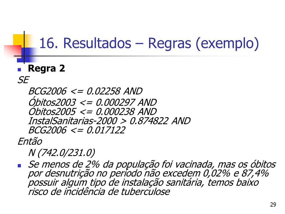 29 16. Resultados – Regras (exemplo) Regra 2 SE BCG2006 <= 0.02258 AND Óbitos2003 0.874822 AND BCG2006 <= 0.017122 Então N (742.0/231.0) Se menos de 2