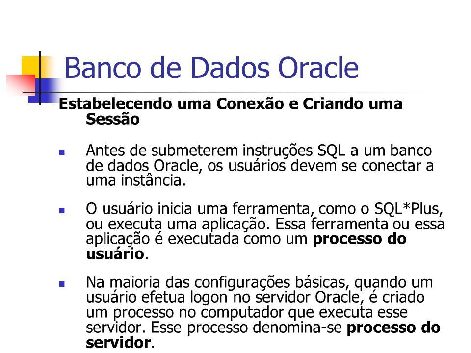 Banco de Dados Oracle Estabelecendo uma Conexão e Criando uma Sessão Antes de submeterem instruções SQL a um banco de dados Oracle, os usuários devem